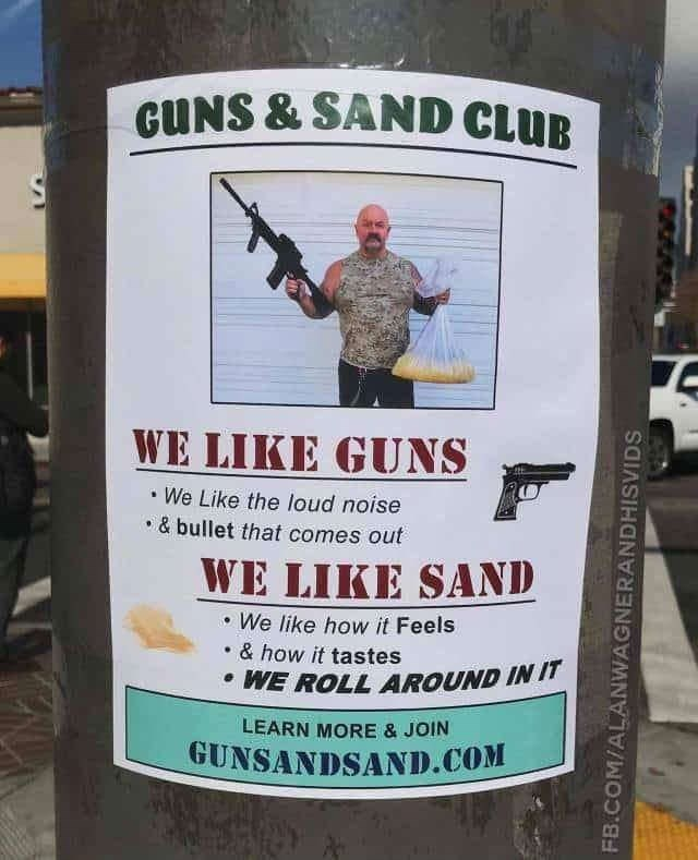 Advertising - GUNS & SAND CLUB WE LIKE GUNS We Like the loud noise &bullet that comes out WE LIKE SAND We like how it Feels & how it tastes WE ROLL AROUND IN IT LEARN MORE & JOIN GUNSANDSAND.COM FB.COM/ALANWAGNERANDHISVIDS