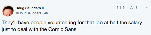 Text - t 3 11 Doug Saunders. @DougSauners 4h They'll have people volunteering for that job at half the salary just to deal with the Comic Sans