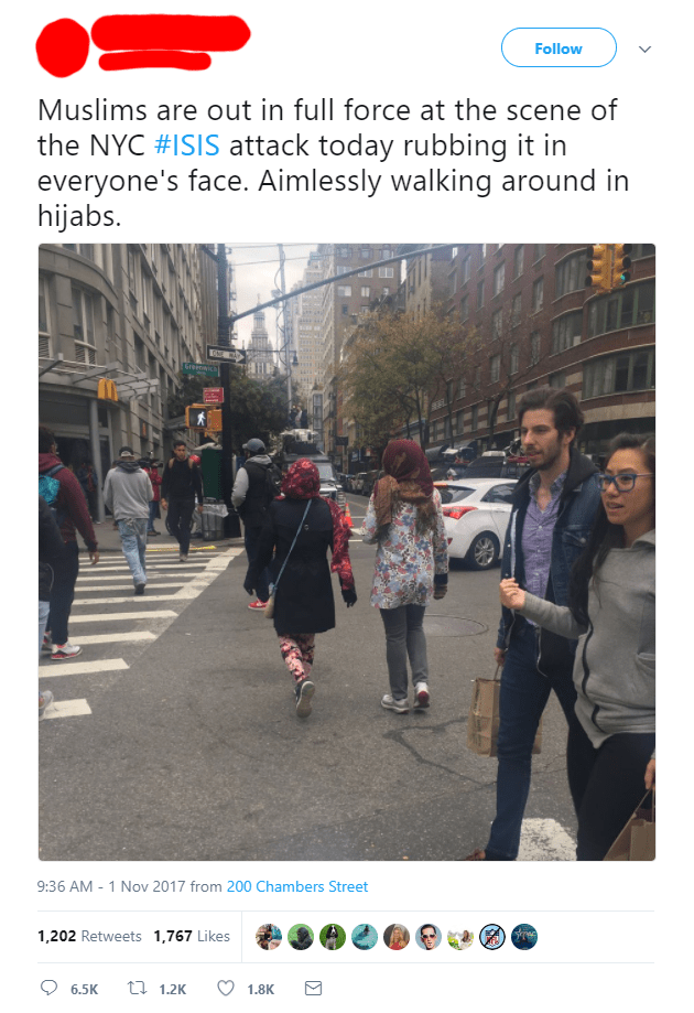 Text - Follow Muslims are out in full force at the scene of the NYC #ISIS attack today rubbing it in everyone's face. Aimlessly walking around in hijabs. 9:36 AM - 1 Nov 2017 from 200 Chambers Street 1,202 Retweets 1,767 Likes 1.2K 6.5K 1.8K