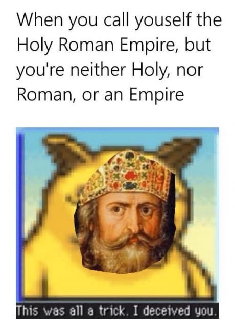 dank memes - Text - When you call youself the Holy Roman Empire, but you're neither Holy, nor Roman, or an Empire This was all a trick. I deceived
