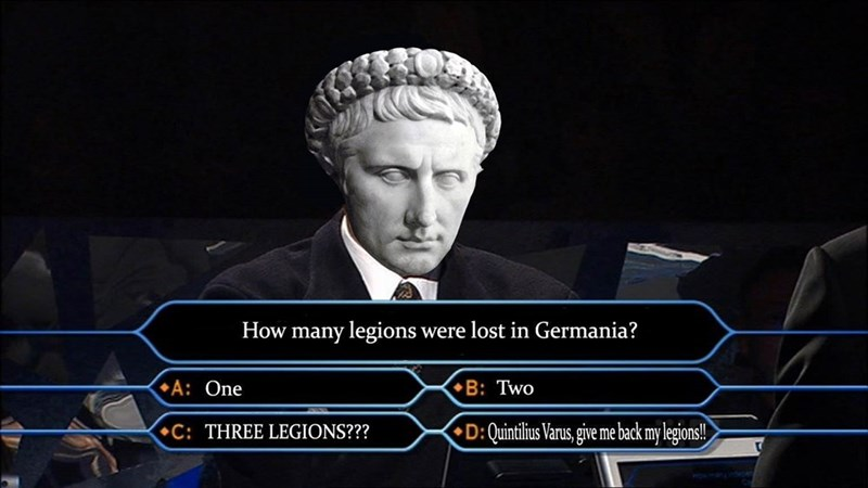 dank memes - Games - How many legions were lost in Germania? A: One B: Two D: Quintilius Varus,gie me back my legions! C: THREE LEGIONS???