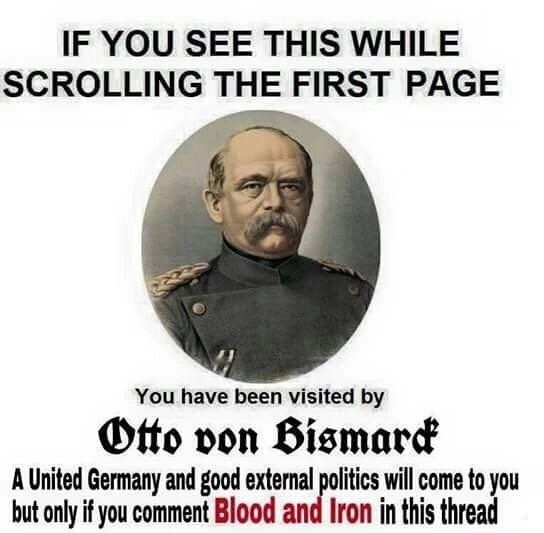 dank memes - Text - IF YOU SEE THIS WHILE SCROLLING THE FIRST PAGE You have been visited by Otto von Bismarck A United Germany and good external politics will come to you but only if you comment Blood and Iron in this thread