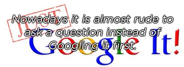 Text - Nowadays it is almost rude to aska question instead of Googling irst 'It!