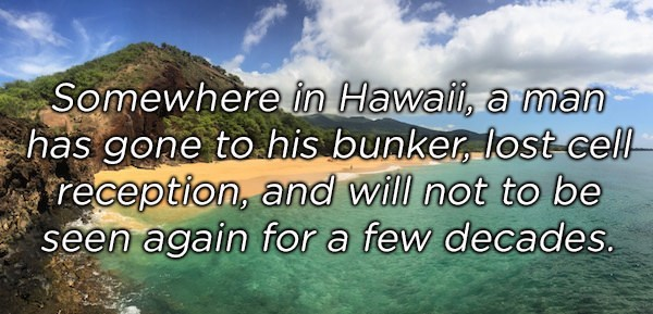 Nature - Somewhere in Hawai, a man has gone to his bunker, lost- cell reception, and will not to be seen again for a few decades.