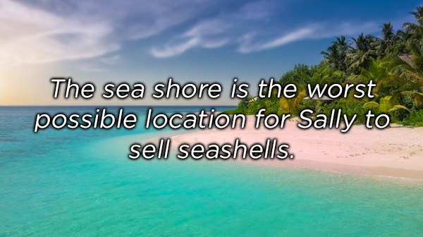 Nature - The sea shore is the worst possible location for Sally to sell seashells.