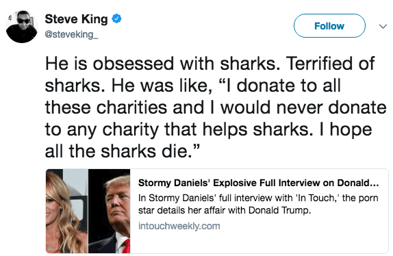 """Text - Steve King Follow @steveking He is obsessed with sharks. Terrified of sharks. He was like, """"I donate to all these charities and I would never donate to any charity that helps sharks. I hope all the sharks die."""" Stormy Daniels' Explosive Full Interview on Donald... In Stormy Daniels' full interview with 'In Touch,' the porn star details her affair with Donald Trump intouchweekly.com"""