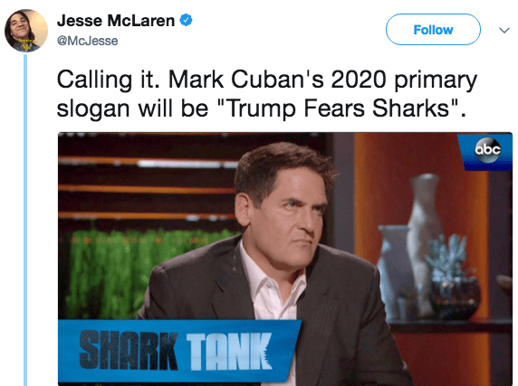 "Media - Jesse McLaren Follow @McJesse Calling it. Mark Cuban's 2020 primary slogan will be ""Trump Fears Sharks"" abc SHARK TANK"