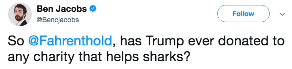 Text - Ben Jacobs Follow @Bencjacobs So @Fahrenthold, has Trump ever donated to any charity that helps sharks?