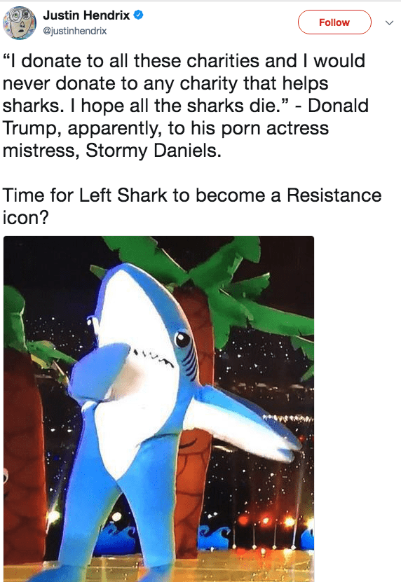 """Cartoon - Justin Hendrix Follow @justinhendrix """"I donate to all these charities and I would never donate to any charity that helps sharks. I hope all the sharks die."""" - Donald Trump, apparently, to his porn actress mistress, Stormy Daniels. Time for Left Shark to become a Resistance icon?"""