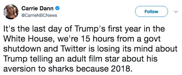 Text - Carrie Dann Follow @CarrieNBCNews It's the last day of Trump's first year in the White House, we're 15 hours from a govt shutdown and Twitter is losing its mind about Trump telling an adult film star about his aversion to sharks because 2018