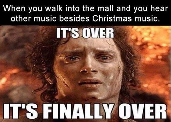 Forehead - When you walk into the mall and you hear other music besides Christmas music. IT'S OVER IT'S FINALLY OVER