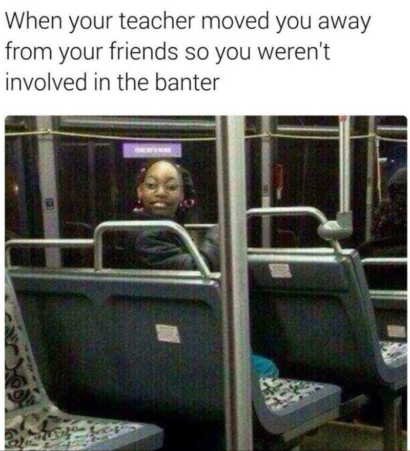Transport - When your teacher moved you away from your friends so you weren't involved in the banter