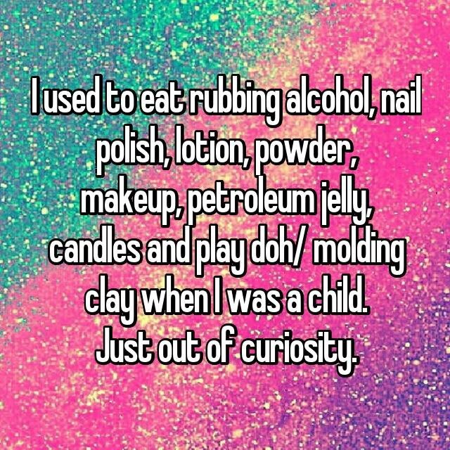 Text - lused to eat rubbingaleohol, nail Polsh btlon powder, makeup petroleumely candles and playdoh/ molding daywhenlwas a child Just out of curiosity