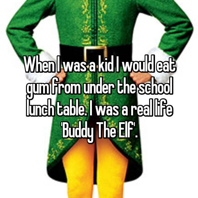 Green - Whenlwas a kid Iwould eat gumfrom under the sehodl lunch table. Iwas a real life Buddy The EF