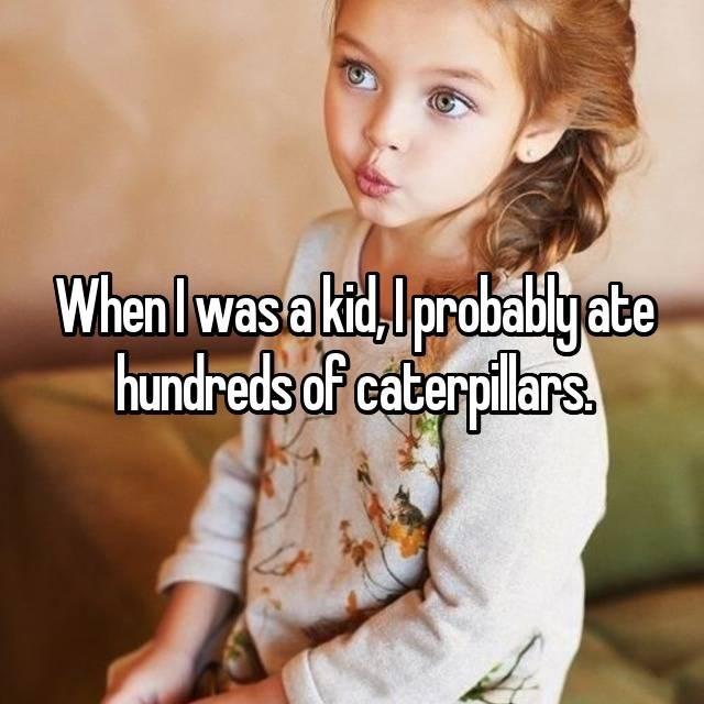 Facial expression - When Iwasa kid I probablyete hundreds of caterpilars.