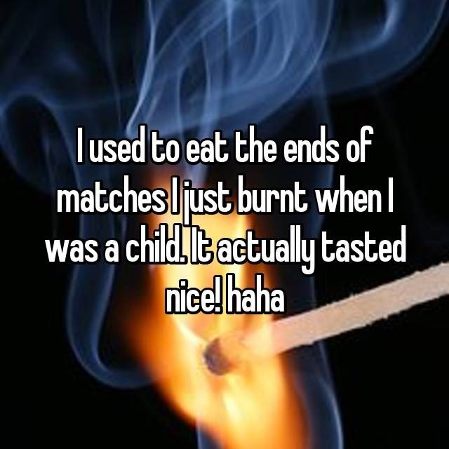 Text - lused to eat the ends of matchesljust burnt when was a child,t actually tasted nice! haha