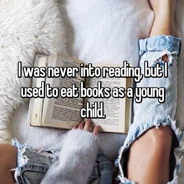 Text - Iwas never intoreading,butl used to eat books asa young child