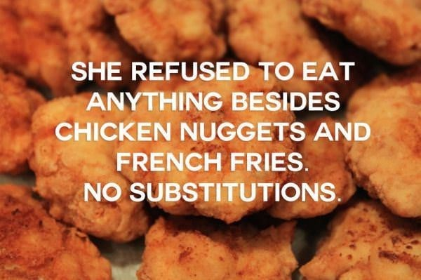 Dish - SHE REFUSED TO EAT ANYTHING BESIDES CHICKEN NUGGETS AND FRENCH FRIES. NO SUBSTITUTIONS.
