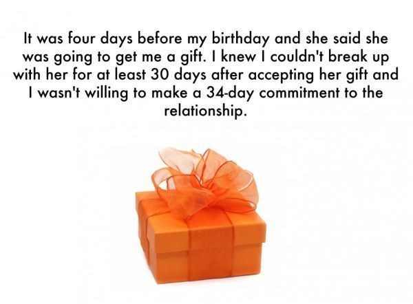 Text - It was four days before my birthday and she said she was going to get me a gift. I knew I couldn't break up with her for at least 30 days after accepting her gift and wasn't willing to make a 34-day commitment to the relationship.