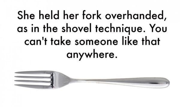 Cutlery - She held her fork overhanded, as in the shovel technique. You can't take someone like that anywhere.