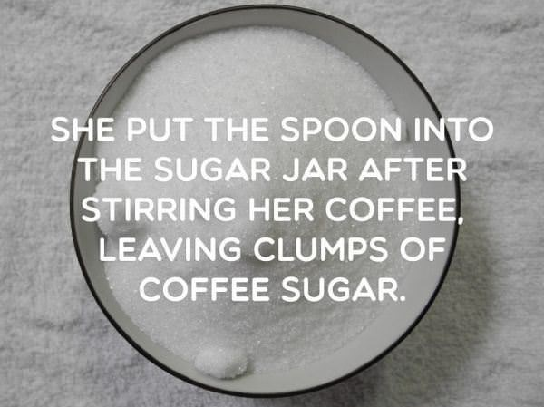 Text - SHE PUT THE SPOON INTO THE SUGAR JAR AFTER STIRRING HER COFFEE LEAVING CLUMPS OF COFFEE SUGAR.