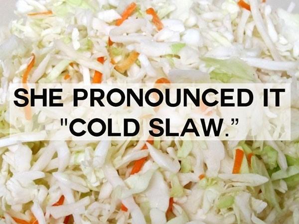 "Food - SHE PRONOUNCED IT ""COLD SLAW."""