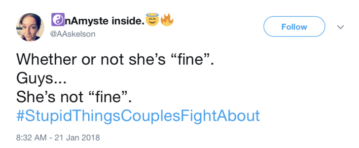 "Text - nAmyste inside. Follow @AAskelson Whether or not she's ""fine"" Guys... She's not ""fine"" #StupidThingsCouplesFightAbout 8:32 AM -21 Jan 2018 >"
