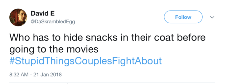 Text - David E Follow @DaSkrambledEgg Who has to hide snacks in their coat before going to the movies #StupidThingsCouplesFightAbout 8:32 AM - 21 Jan 2018