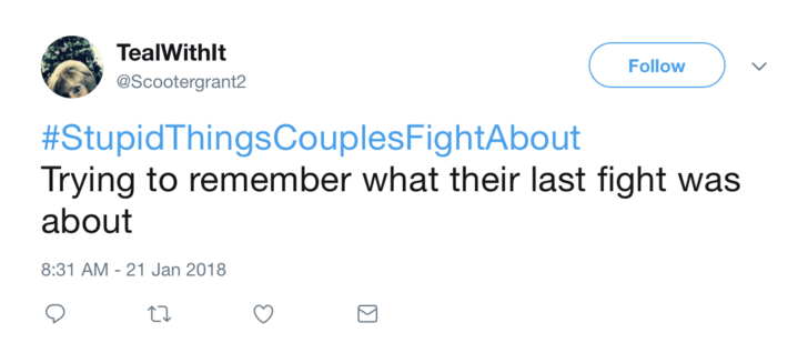 Text - TealWithlt Follow @Scootergrant2 #StupidThingsCouplesFightAbout Trying to remember what their last fight about 8:31 AM -21 Jan 2018
