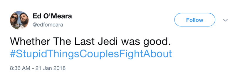 Text - Ed O'Meara Follow @edfomeara Whether The Last Jedi was good. #StupidThingsCouplesFightAbout 8:36 AM - 21 Jan 2018