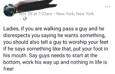 Text - Nov 28 at 7:03am New York, New York Ladies, if you are walking pass a guy and he disrespects you saying he wants something, you should also tell a guy to worship your feet if he says something like that, put your foot in his mouth. Say guys needs to start at the bottom, work his way up and nothing in life is free!