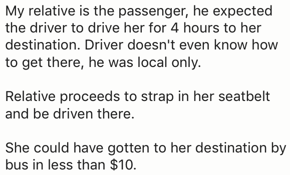 Text - My relative is the passenger, he expected the driver to drive her for 4 hours to her destination. Driver doesn't even know how to get there, he was local only. Relative proceeds to strap in her seatbelt and be driven there. She could have gotten to her destination by bus in less than $10.