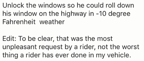 Text - Unlock the windows so he could roll down his window on the highway in -10 degree Fahrenheit weather Edit: To be clear, that was the most unpleasant request by a rider, not the worst thing a rider has ever done in my vehicle.