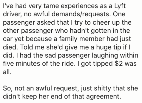 Text - I've had very tame experiences as a Lyft driver, no awful demands/requests. One passenger asked that I try to cheer up the other passenger who hadn't gotten in the car yet because a family member had just died. Told me she'd give me a huge tip if did. I had the sad passenger laughing within five minutes of the ride. I got tipped $2 was all. So, not an awful request, just shitty that she didn't keep her end of that agreement.