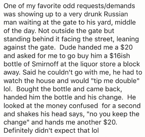 "Text - One of my favorite odd requests/demands was showing up to a very drunk Russian man waiting at the gate to his yard, middle of the day. Not outside the gate but standing behind it facing the street, leaning against the gate. Dude handed me a $20 and asked for me to go buy him a $16ish bottle of Smirnoff at the liquor store a block away. Said he couldn't go with me, he had to watch the house and would ""tip me double"" lol. Bought the bottle and came back, handed him the bottle and his change"