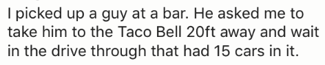 Text - I picked up a guy at a bar. He asked me to take him to the Taco Bell 20ft away and wait in the drive through that had 15 cars in it.