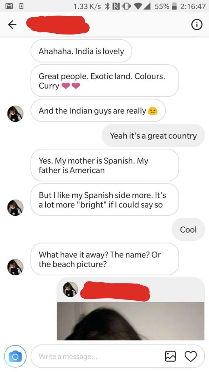"""Text - 1.33 K/s N0 55% 2:16:47 Ahahaha. India is lovely Great people. Exotic land. Colours. Curry And the Indian guys are really Yeah it's a great country Yes. My mother is Spanish. My father is American But I like my Spanish side more. It's a lot more """"bright"""" if I could say so Cool What have it away? The name? Or the beach picture? Write a message..."""