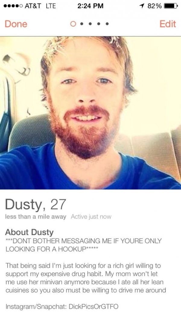 Facial hair - o AT&T LTE 1 82% 2:24 PM Done Edit Dusty, 27 less than a mile away Active just now About Dusty ***DONT BOTHER MESSAGING ME IF YOURE ONLY LOOKING FOR A HOOKUP***** That being said I'm just looking for a rich girl willing to support my expensive drug habit. My mom won't let me use her minivan anymore because I ate all her lean cuisines so you also must be willing to drive me around Instagram/Snapchat: DickPicsOrGTFO