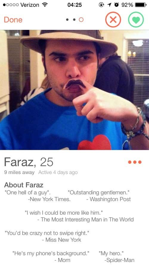 """Selfie - o000 Verizon 04:25 92% X Done Faraz, 25 9 miles away Active 4 days ago About Faraz """"One hell of a guy"""" """"Outstanding gentlemen."""" -Washington Post -New York Times. """"I wish I could be more like him."""" - The Most Interesting Man in The World """"You'd be crazy not to swipe right."""" - Miss New York """"He's my phone's background."""" - Mom """"My hero."""" -Spider-Man"""