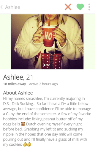 Text - KAshlee HO Ashlee, 21 18 miles away Active 2 hours ago About Ashlee Hi my names smashlee, I'm currently majoring in D.S.- Dick Sucking... So far I have a D+ a little below average, but I have confidence 'll be able to manage a C- by the end of the semester. A few of my favorite hobbies include: licking peanut butter off of my dogs balls Dutch ovening myself every night before bed. Grabbing my left tit and sucking my nipple in the hopes that one day milk will come pouring out and I'll fina