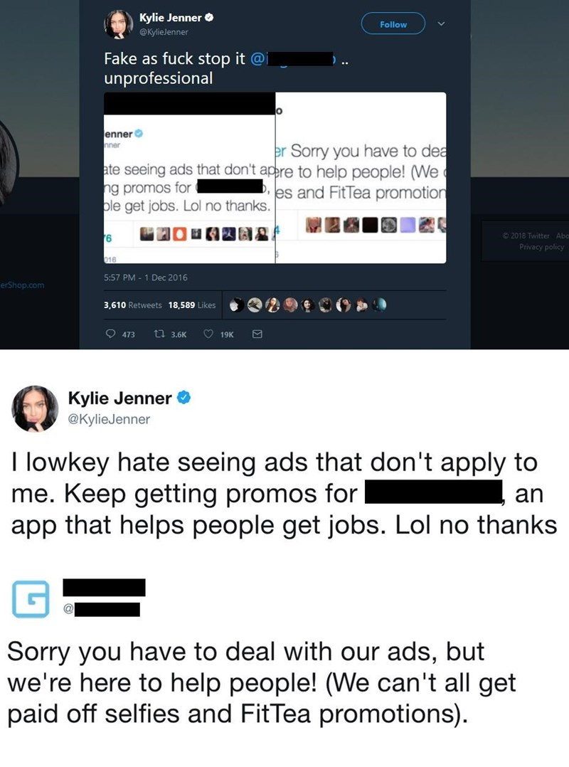 Text - Kylie Jenner Follow @Kylielenner Fake as fuck stop it @ unprofessional enner nner er Sorry you have to dea ate seeing ads that don't apere to help people! (We Des and FitTea promotion ng promos for ble get jobs. Lol no thanks. 2018 Twitter Abc Privacy policy 016 5:57 PM 1 Dec 2016 erShop.com 3,610 Retweets 18,589 Likes 473 t 3.6K 19K Kylie Jenner @KylieJenner I lowkey hate seeing ads that don't apply to me. Keep getting promos for app that helps people get jobs. Lol no thanks an Sorry you