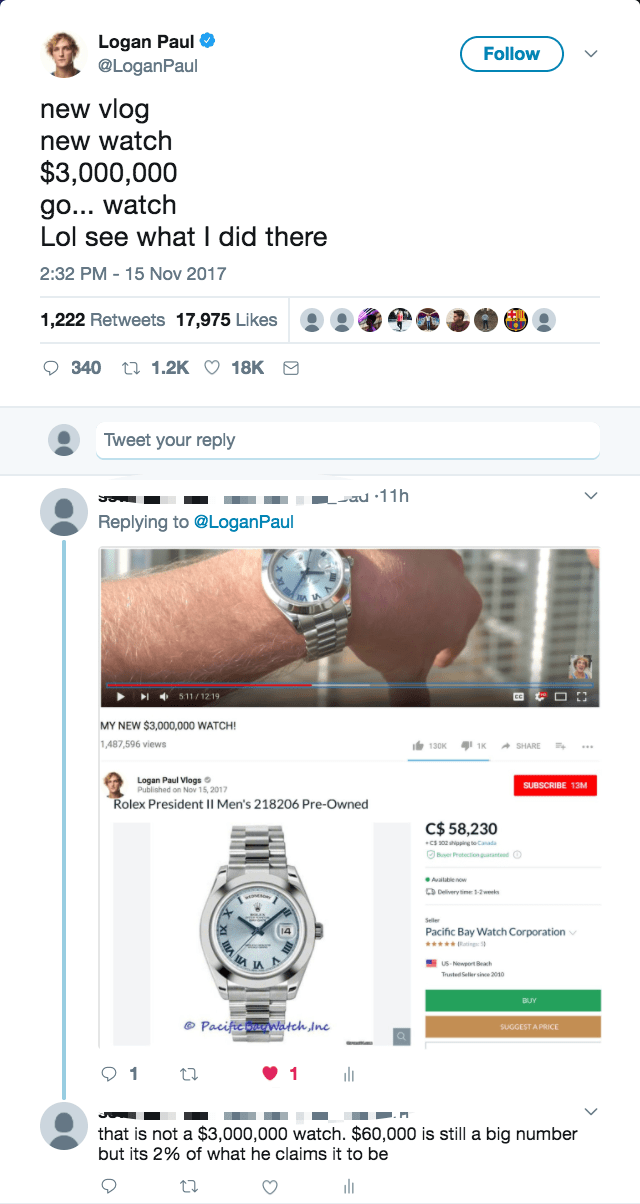 Text - Logan Paul @LoganPaul Follow new vlog new watch $3,000,000 go... watch Lol see what I did there 2:32 PM-15 Nov 2017 1,222 Retweets 17,975 Likes 340 1.2K 18K Tweet your reply L-au :11h Replying to @LoganPaul 511/1219 MY NEW $3,000,000 WATCH! 1,487,596 views 1K Logan Paul Vlogs Published on Nov 15, 2017 Rolex President Il Men's 218206 Pre-Owned SUBSCRIBE 13M C$ 58,230 B Prectionpa Pacific Bay Watch Corporation Pacific Watch Inc SUGGEST A PRICE 1 1 that is not a $3,000,000 watch. $60,000 is