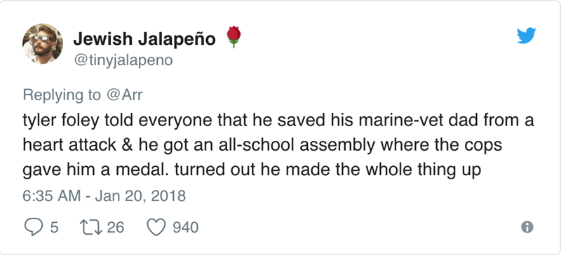 Text - Jewish Jalapeño @tinyjalapeno Replying to @Arr tyler foley told everyone that he saved his marine-vet dad from a heart attack & he got an all-school assembly where the cops gave him a medal. turned out he made the whole thing up 6:35 AM - Jan 20, 2018 5 26 940
