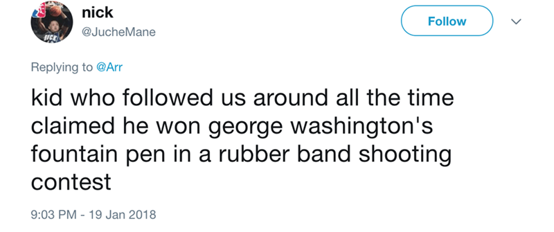 Text - nick Follow @JucheMane Replying to @Arr kid who followed us around all the time claimed he won george washington's fountain pen in a rubber band shooting contest 9:03 PM - 19 Jan 2018