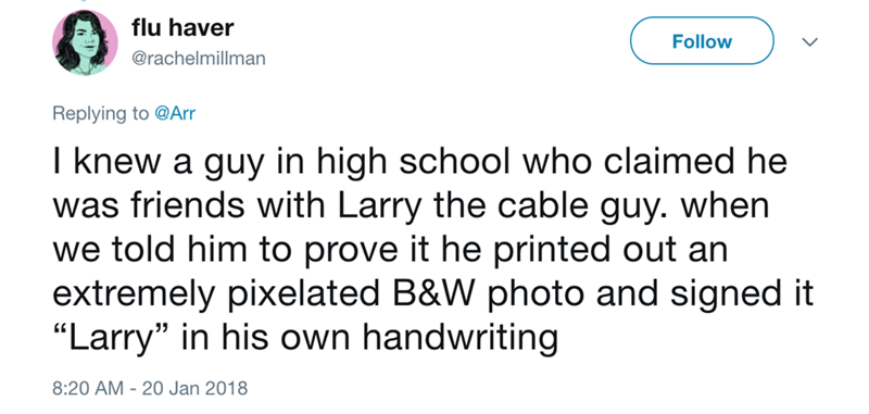 "Text - flu haver Follow @rachelmillman Replying to @Arr I knew a guy in high school who claimed he was friends with Larry the cable guy. when we told him to prove it he printed out an extremely pixelated B&W photo and signed it ""Larry"" in his own handwriting 8:20 AM -20 Jan 2018"