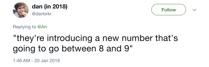 "Text - dan (in 2018) Follow @danbrkr Replying to @Arr ""they're introducing a new number that's going to go between 8 and 9"" 1:46 AM 20 Jan 2018"