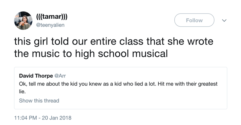 Text - ((tamar)) Follow @teenyalien this girl told our entire class that she wrote the music to high school musical David Thorpe @Arr Ok, tell me about the kid you knew as a kid who lied a lot. Hit me with their greatest lie. Show this thread 11:04 PM 20 Jan 2018