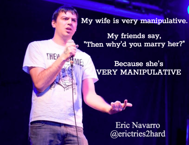 "Performance - My wife is very manipulative. My friends say, ""Then why'd you marry her?"" THE ME Because she's VERY MANIPULATIVE SATI Eric Navarro @erictries2hard"