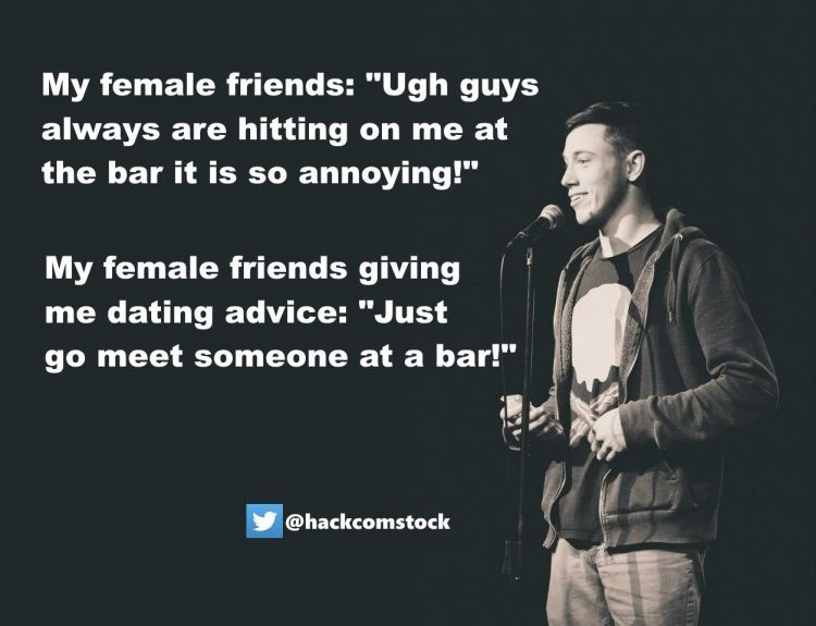 "Text - My female friends: ""Ugh guys always are hitting on me at the bar it is so annoying!"" My female friends giving me dating advice: ""Just go meet someone at a bar!"" @hackcomstock"