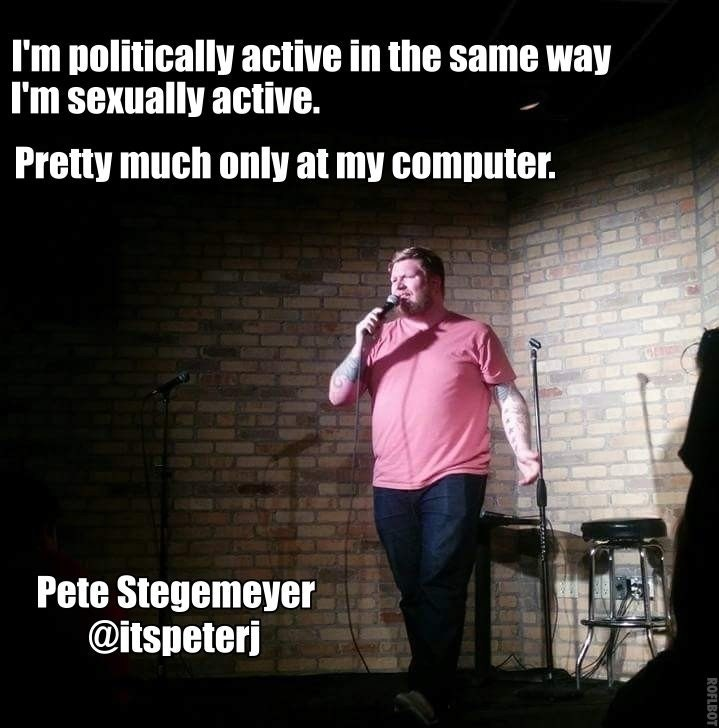 Text - I'm politically active in the same way I'm sexually active. Pretty much only at my computer. Pete Stegemeyer @itspeterj ROFLBOT